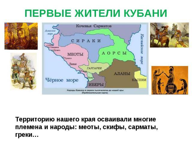 ПЕРВЫЕ ЖИТЕЛИ КУБАНИ Территорию нашего края осваивали многие племена и народы: меоты, скифы, сарматы, греки…