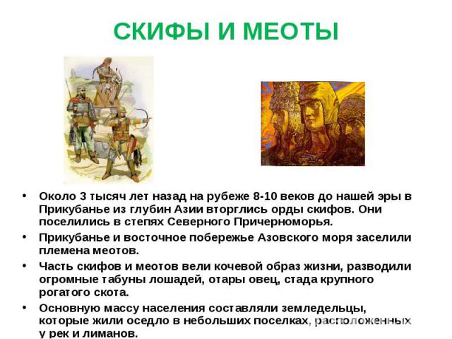 СКИФЫ И МЕОТЫ Около 3 тысяч лет назад на рубеже 8-10 веков до нашей эры в Прикубанье из глубин Азии вторглись орды скифов. Они поселились в степях Северного Причерноморья.Прикубанье и восточное побережье Азовского моря заселили племена меотов.Часть …