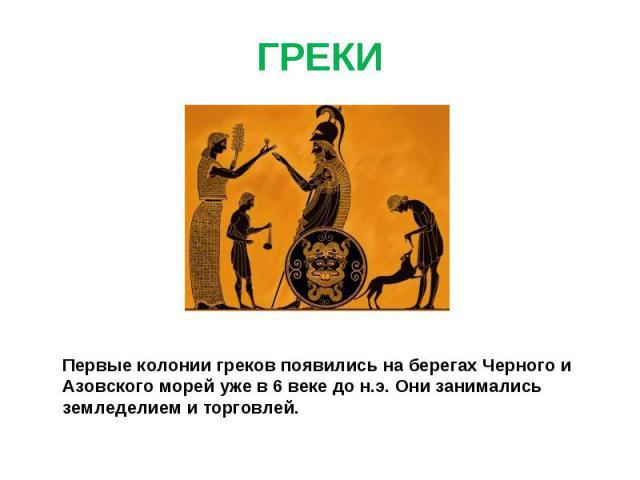 ГРЕКИ Первые колонии греков появились на берегах Черного и Азовского морей уже в 6 веке до н.э. Они занимались земледелием и торговлей.