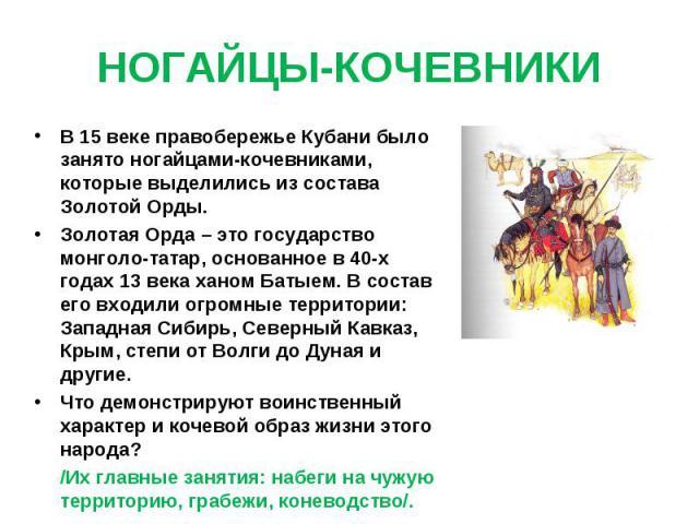 НОГАЙЦЫ-КОЧЕВНИКИ В 15 веке правобережье Кубани было занято ногайцами-кочевниками, которые выделились из состава Золотой Орды.Золотая Орда – это государство монголо-татар, основанное в 40-х годах 13 века ханом Батыем. В состав его входили огромные т…