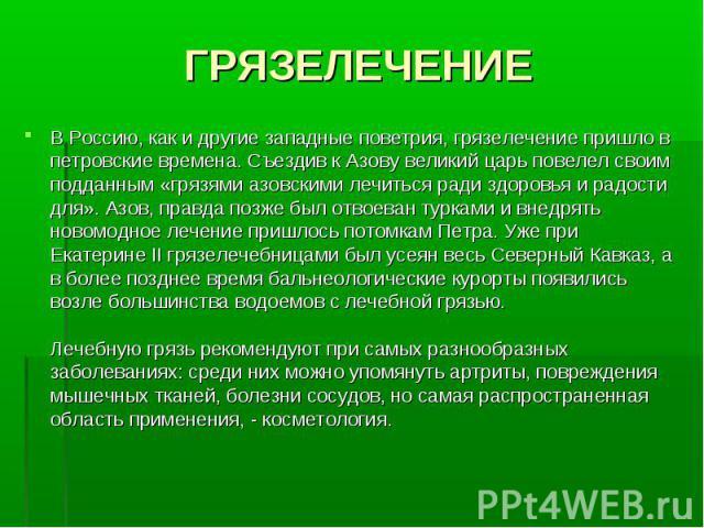 ГРЯЗЕЛЕЧЕНИЕ В Россию, как и другие западные поветрия, грязелечение пришло в петровские времена. Съездив к Азову великий царь повелел своим подданным «грязями азовскими лечиться ради здоровья и радости для». Азов, правда позже был отвоеван турками и…
