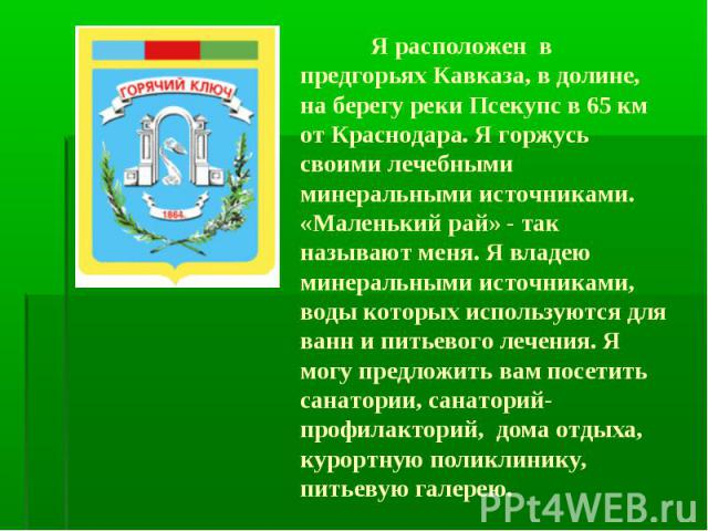Я расположен в предгорьях Кавказа, в долине, на берегу реки Псекупс в 65 км от Краснодара. Я горжусь своими лечебными минеральными источниками. «Маленький рай» - так называют меня. Я владею минеральными источниками, воды которых используются для ван…