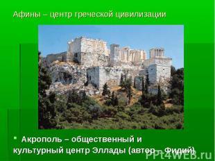 Афины – центр греческой цивилизации Акрополь – общественный и культурный центр Э