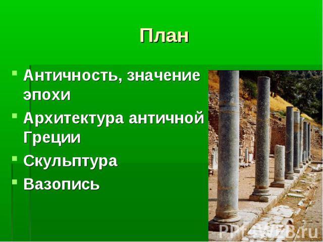 План Античность, значение эпохиАрхитектура античной ГрецииСкульптураВазопись