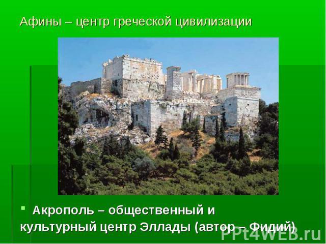 Афины – центр греческой цивилизации Акрополь – общественный и культурный центр Эллады (автор – Фидий)