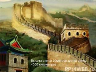 Высота стены 10метров,длина около 4000 километров.