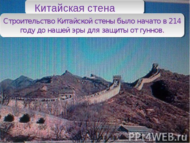 Китайская стена Строительство Китайской стены было начато в 214 году до нашей эры для защиты от гуннов.