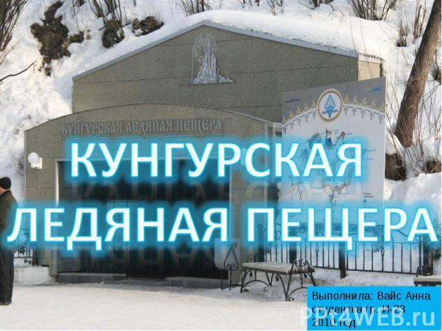 Кунгурская ледяная пещера Выполнила: Вайс Анна студентка гр. И-23 2010 год