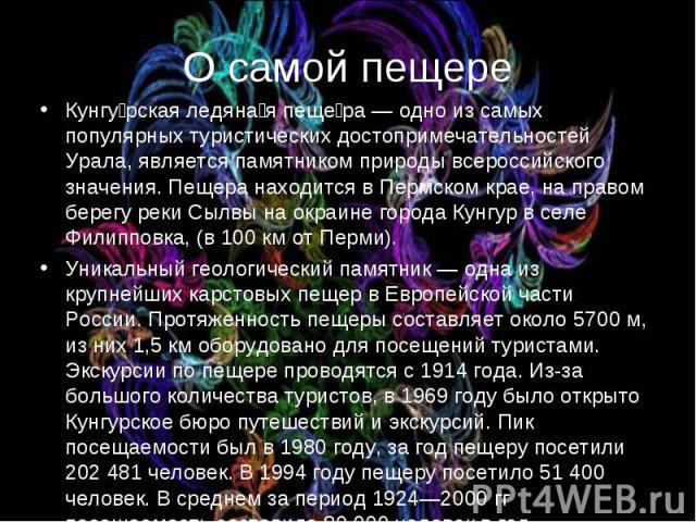 О самой пещере Кунгурская ледяная пещера — одно из самых популярных туристических достопримечательностей Урала, является памятником природы всероссийского значения. Пещера находится в Пермском крае, на правом берегу реки Сылвы на окраине города Кунг…