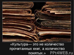 «Культура— это не количество прочитанных книг, а количество понятых.»