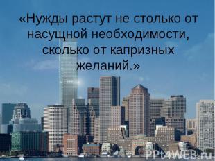 «Нужды растут не столько от насущной необходимости, сколько от капризных желаний