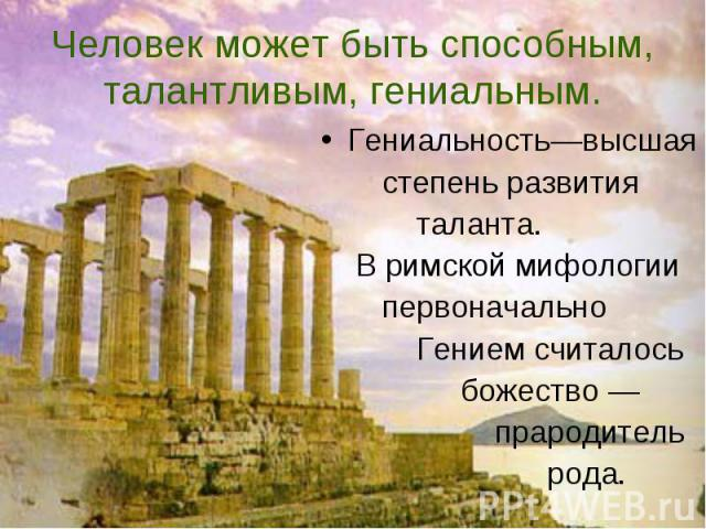 Человек может быть способным, талантливым, гениальным. Гениальность—высшая степень развития таланта. В римской мифологии первоначально Гением считалось божество — прародитель рода.