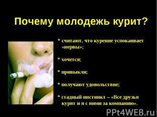 Почему молодежь курит? * считают, что курение успокаивает «нервы»;* хочется;* пр