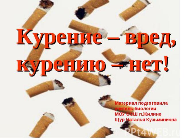 Курение – вред, курению – нет! Материал подготовила учитель биологии МОУ СОШ п.ЖилиноЩур Наталья Кузьминична