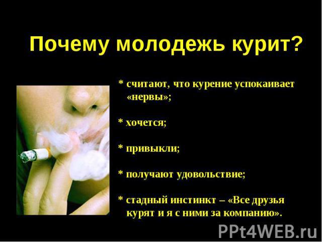 Почему молодежь курит? * считают, что курение успокаивает «нервы»;* хочется;* привыкли;* получают удовольствие;* стадный инстинкт – «Все друзья курят и я с ними за компанию».