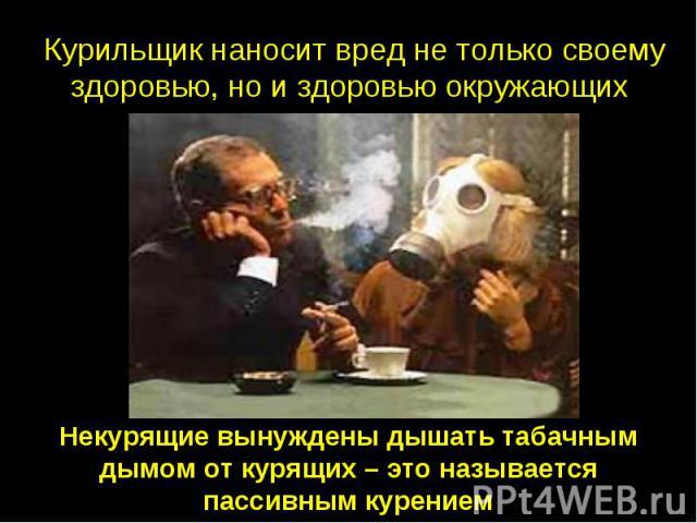 Курильщик наносит вред не только своему здоровью, но и здоровью окружающих Некурящие вынуждены дышать табачным дымом от курящих – это называется пассивным курением