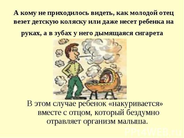 А кому не приходилось видеть, как молодой отец везет детскую коляску или даже несет ребенка наруках, а в зубах у него дымящаяся сигарета В этом случае ребенок «накуривается» вместе с отцом, который бездумно отравляет организм малыша.