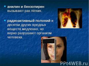 анилин и бензопирен вызывают рак лёгких.радиоактивный полоний и десятки других в