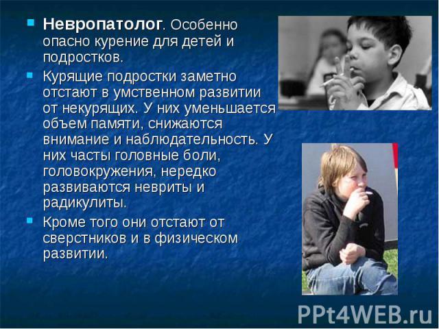 Невропатолог. Особенно опасно курение для детей и подростков. Курящие подростки заметно отстают в умственном развитии от некурящих. У них уменьшается объем памяти, снижаются внимание и наблюдательность. У них часты головные боли, головокружения, нер…