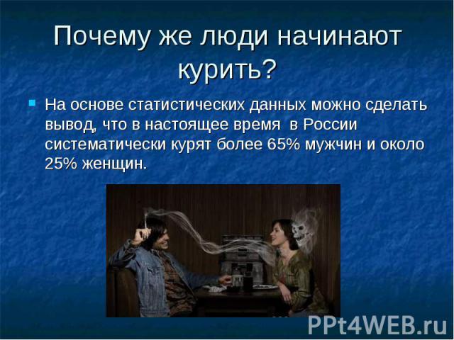 Почему же люди начинают курить?На основе статистических данных можно сделать вывод, что в настоящее время в России систематически курят более 65% мужчин и около 25% женщин.