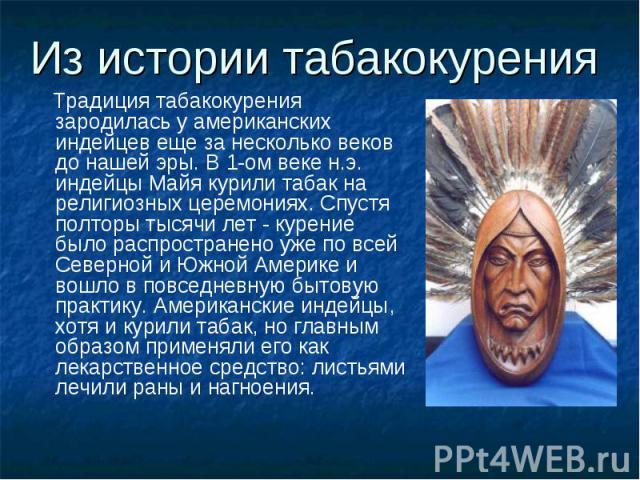 Из истории табакокурения Традиция табакокурения зародилась у американских индейцев еще за несколько веков до нашей эры. В 1-ом веке н.э. индейцы Майя курили табак на религиозных церемониях. Спустя полторы тысячи лет - курение было распространено уже…
