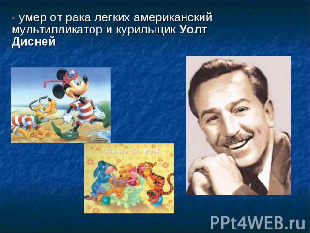 - умер отрака легких американский мультипликатор икурильщик Уолт Дисней