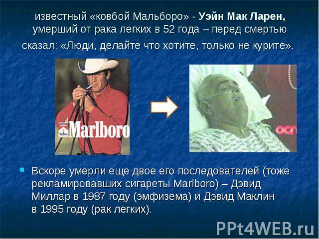 известный «ковбой Мальборо» - Уэйн Мак Ларен, умерший отрака легких в52года – перед смертью сказал:«Люди, делайте чтохотите, только некурите». Вскоре умерли ещедвое егопоследователей (тоже рекламировавших сигареты Marlboro) – Дэвид Миллар в…