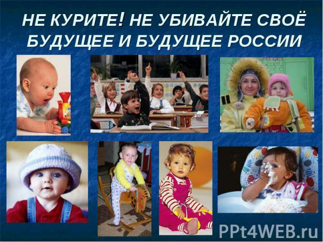 НЕ КУРИТЕ! НЕ УБИВАЙТЕ СВОЁ БУДУЩЕЕ И БУДУЩЕЕ РОССИИ