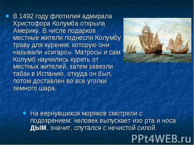 В 1492 году флотилия адмирала Христофора Колумба открыла Америку. В числе подарков местные жители поднесли Колумбу траву для курения, которую они называли «сигаро». Матросы и сам Колумб научились курить от местных жителей, затем завезли табак в Испа…