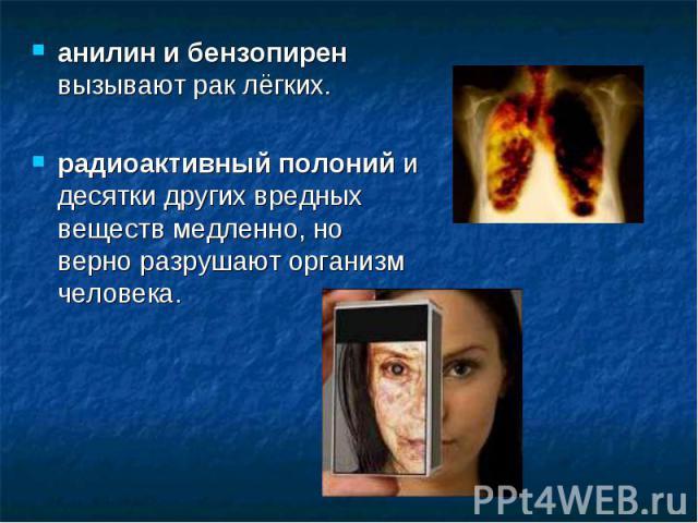 анилин и бензопирен вызывают рак лёгких.радиоактивный полоний и десятки других вредных веществ медленно, но верно разрушают организм человека.