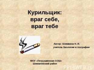 Курильщик:враг себе,враг тебеАвтор: Алямкина Н. И. учитель биологии и географииМ