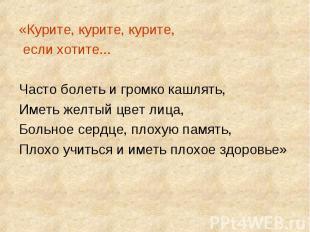 «Курите, курите, курите, если хотите...Часто болеть и громко кашлять,Иметь желты