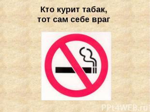 Кто курит табак, тот сам себе враг