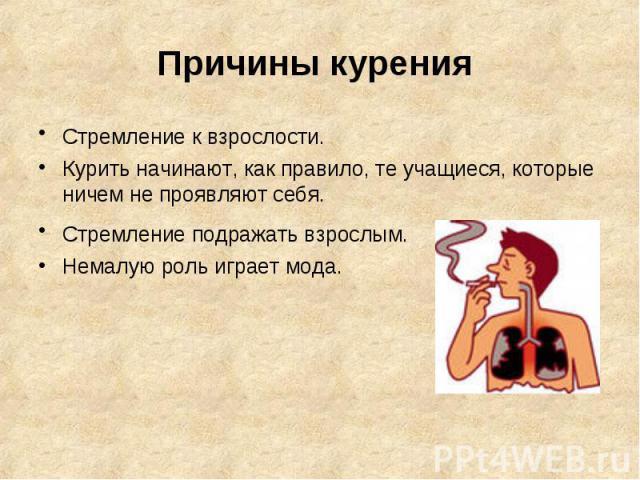 Причины курения Стремление к взрослости. Курить начинают, как правило, те учащиеся, которые ничем не проявляют себя.Стремление подражать взрослым. Немалую роль играет мода.