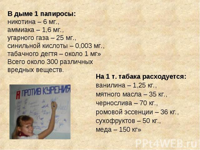 В дыме 1 папиросы: никотина – 6 мг.,аммиака – 1,6 мг.,угарного газа – 25 мг.,синильной кислоты – 0,003 мг.,табачного дегтя – около 1 мг»Всего около 300 различных вредных веществ.На 1 т. табака расходуется: ванилина – 1,25 кг.,мятного масла – 35 кг.,…