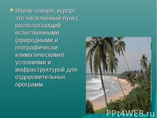 Иначе говоря, курорт это населённый пункт, распологающий естественными (природны