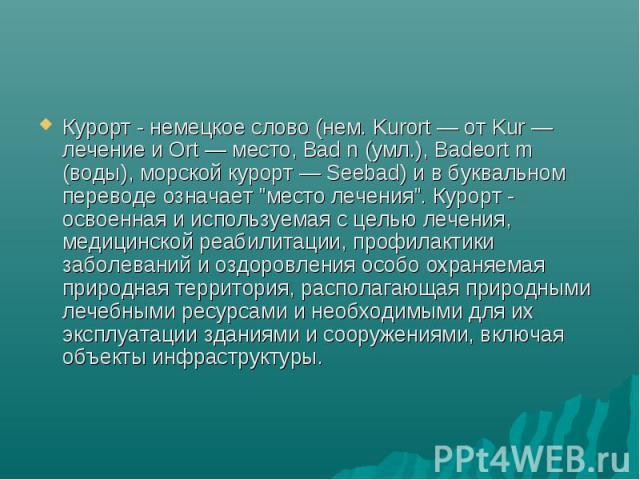 Курорт - немецкое слово (нем. Kurort — от Kur — лечение и Ort — место, Bad n (умл.), Badeort m (воды), морской курорт — Seebad) и в буквальном переводе означает