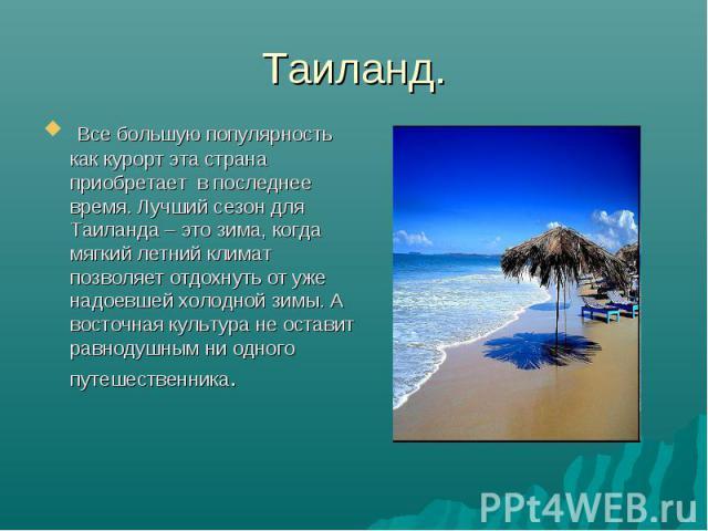 Таиланд. Все большую популярность как курорт эта страна приобретает в последнее время. Лучший сезон для Таиланда – это зима, когда мягкий летний климат позволяет отдохнуть от уже надоевшей холодной зимы. А восточная культура не оставит равнодушным н…