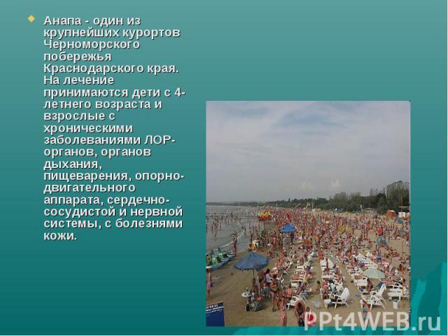 Анапа - один из крупнейших курортов Черноморского побережья Краснодарского края. На лечение принимаются дети с 4-летнего возраста и взрослые с хроническими заболеваниями ЛОР-органов, органов дыхания, пищеварения, опорно-двигательного аппарата, серде…