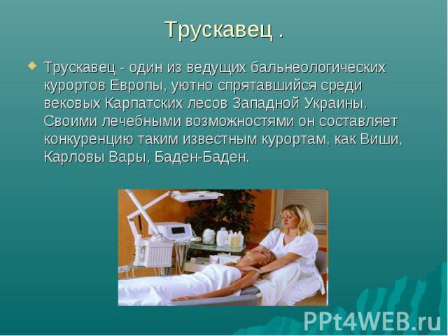 Трускавец . Трускавец - один из ведущих бальнеологических курортов Европы, уютно спрятавшийся среди вековых Карпатских лесов Западной Украины. Своими лечебными возможностями он составляет конкуренцию таким известным курортам, как Виши, Карловы Вары,…