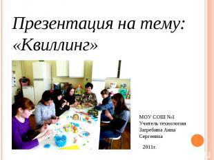 Презентация на тему: «Квиллинг» МОУ СОШ №1Учитель технологии Загребина Анна Серг