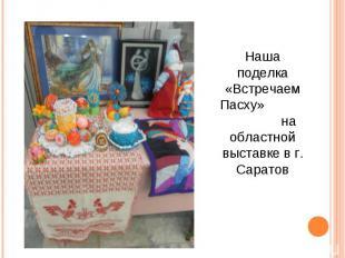 Наша поделка «Встречаем Пасху» на областной выставке в г. Саратов