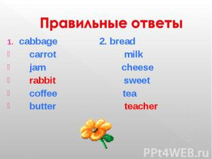 Правильные ответы cabbage 2. bread carrot milk jam cheese rabbit sweet coffee te