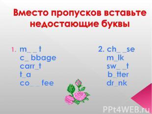 Вместо пропусков вставьте недостающие буквы m_ _ t 2. ch_ _se c_ bbage m_lk carr