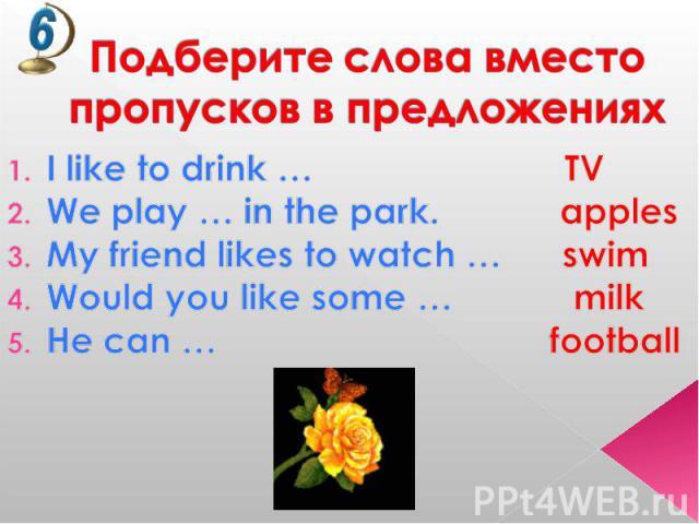 Подберите слова вместо пропусков в предложениях I like to drink … TVWe play … in the park. applesMy friend likes to watch … swimWould you like some … milkHe can … football