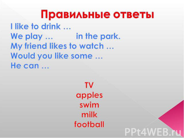Правильные ответы I like to drink …We play … in the park.My friend likes to watch …Would you like some …He can …TVapplesswimmilkfootball