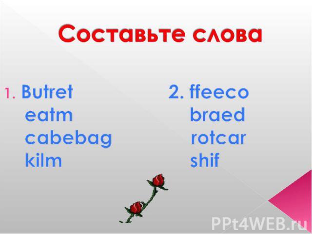 Составьте слова Butret 2. ffeeco eatm braed cabebag rotcar kilm shif