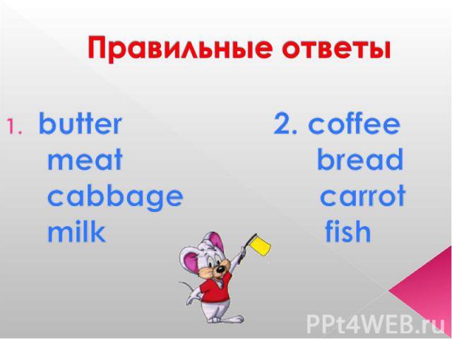 Правильные ответы butter 2. coffee meat bread cabbage carrot milk fish