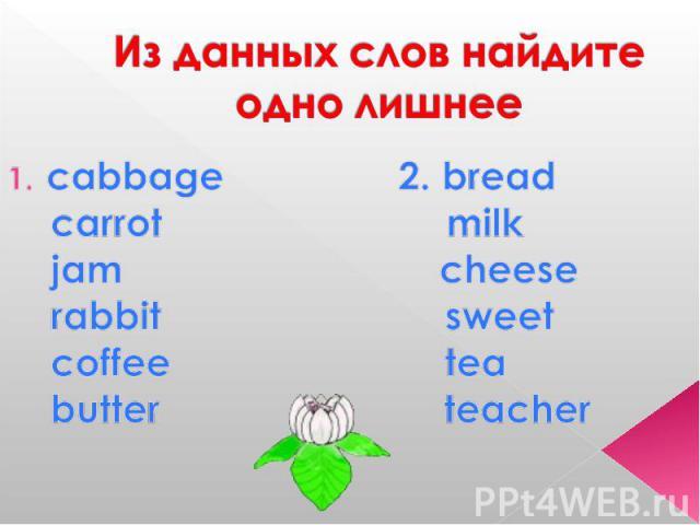 Из данных слов найдите одно лишнее cabbage 2. bread carrot milk jam cheese rabbit sweet coffee tea butter teacher