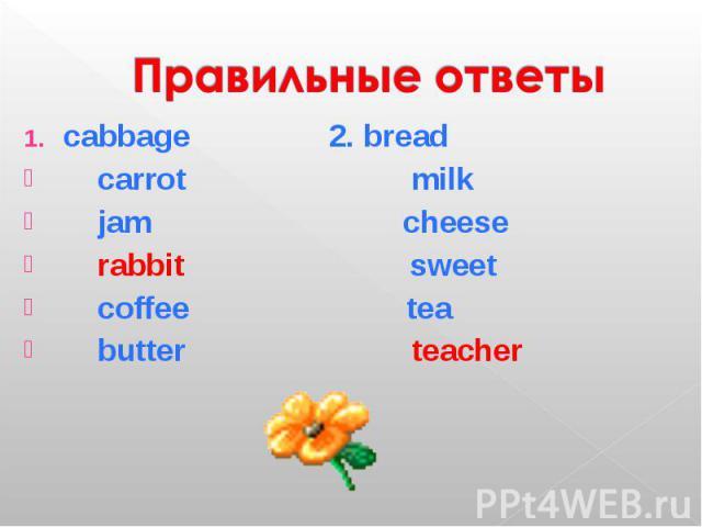 Правильные ответы cabbage 2. bread carrot milk jam cheese rabbit sweet coffee tea butter teacher